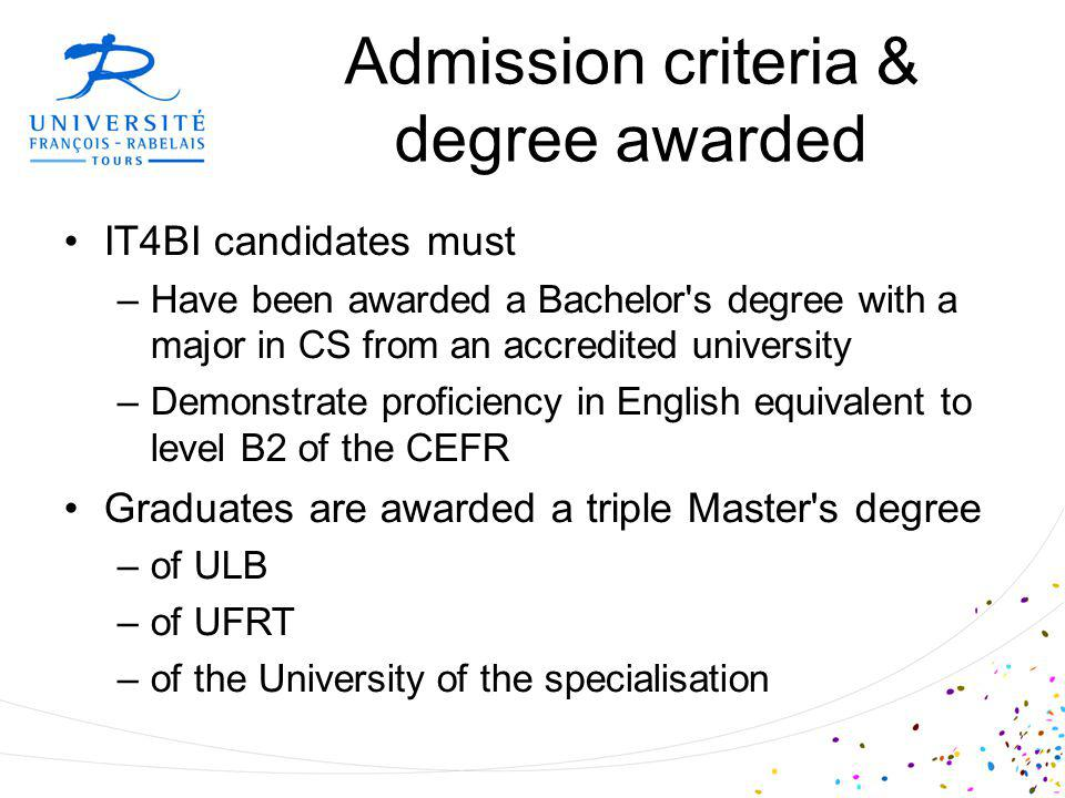 Admission criteria & degree awarded IT4BI candidates must –Have been awarded a Bachelor s degree with a major in CS from an accredited university –Demonstrate proficiency in English equivalent to level B2 of the CEFR Graduates are awarded a triple Master s degree –of ULB –of UFRT –of the University of the specialisation