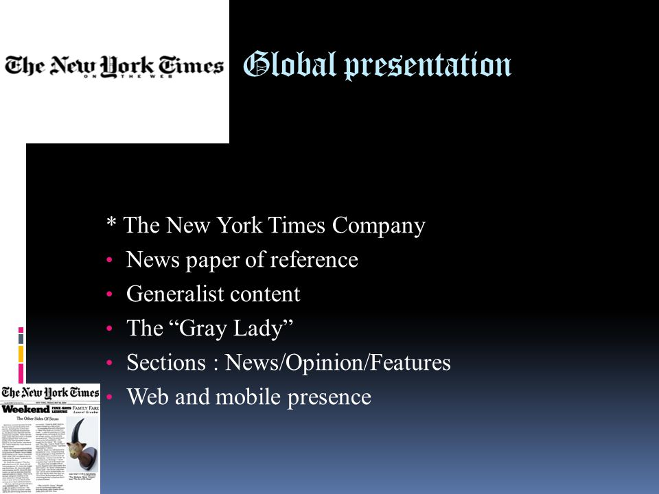 Global presentation * The New York Times Company News paper of reference Generalist content The Gray Lady Sections : News/Opinion/Features Web and mobile presence
