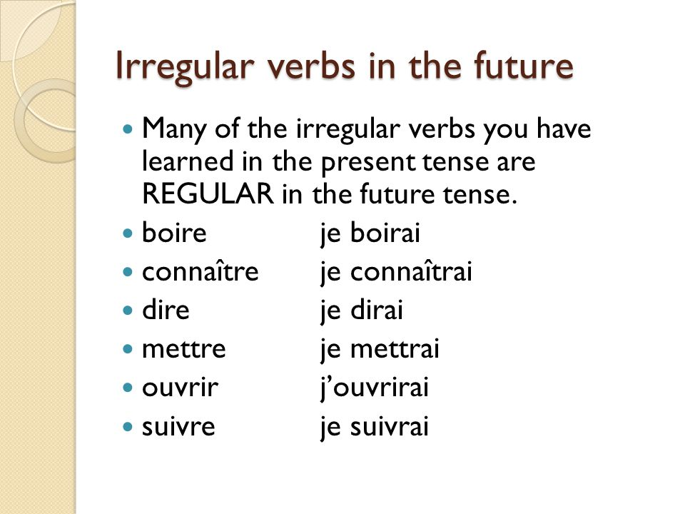 Irregular verbs in the future Many of the irregular verbs you have learned in the present tense are REGULAR in the future tense.