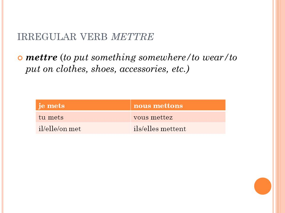 IRREGULAR VERB METTRE mettre ( to put something somewhere/to wear/to put on clothes, shoes, accessories, etc.) je metsnous mettons tu metsvous mettez il/elle/on metils/elles mettent