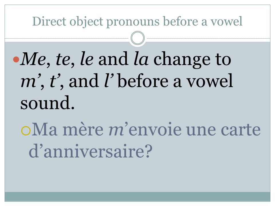 Direct object pronouns before a vowel Me, te, le and la change to m, t, and l before a vowel sound.