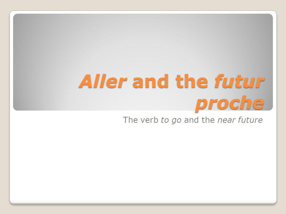 Aller and the futur proche The verb to go and the near future