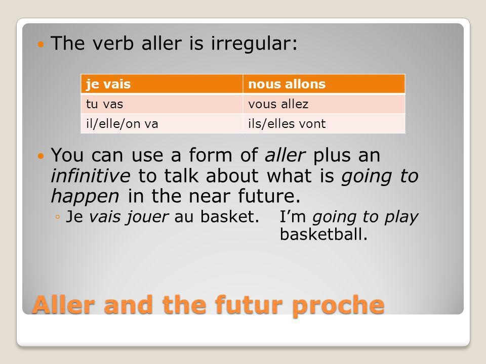 Aller and the futur proche The verb aller is irregular: You can use a form of aller plus an infinitive to talk about what is going to happen in the ne