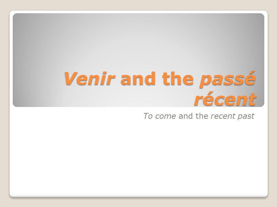 Venir and the passé récent To come and the recent past