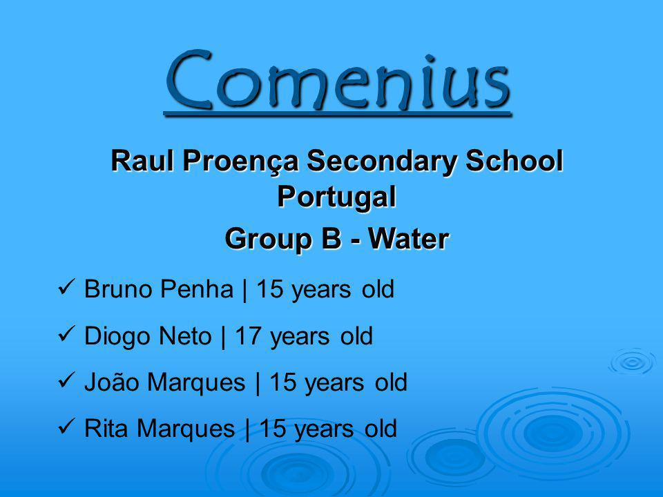 Comenius Raul Proença Secondary School Portugal Group B - Water Bruno Penha | 15 years old Diogo Neto | 17 years old João Marques | 15 years old Rita Marques | 15 years old