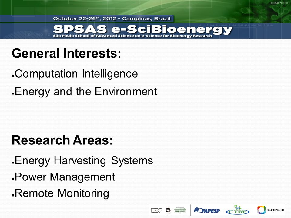 General Interests: Computation Intelligence Energy and the Environment Research Areas: Energy Harvesting Systems Power Management Remote Monitoring
