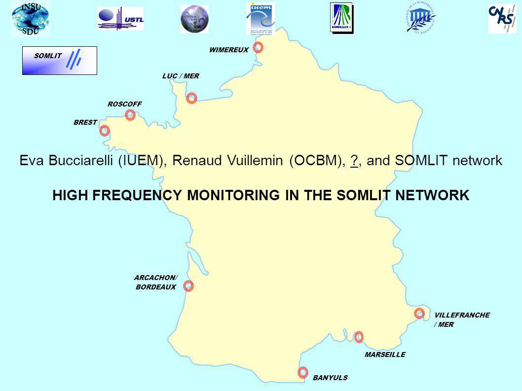 BREST WIMEREUX ROSCOFF BANYULS MARSEILLE VILLEFRANCHE / MER ARCACHON/ BORDEAUX SOMLIT Eva Bucciarelli (IUEM), Renaud Vuillemin (OCBM), ?, and SOMLIT network HIGH FREQUENCY MONITORING IN THE SOMLIT NETWORK LUC / MER