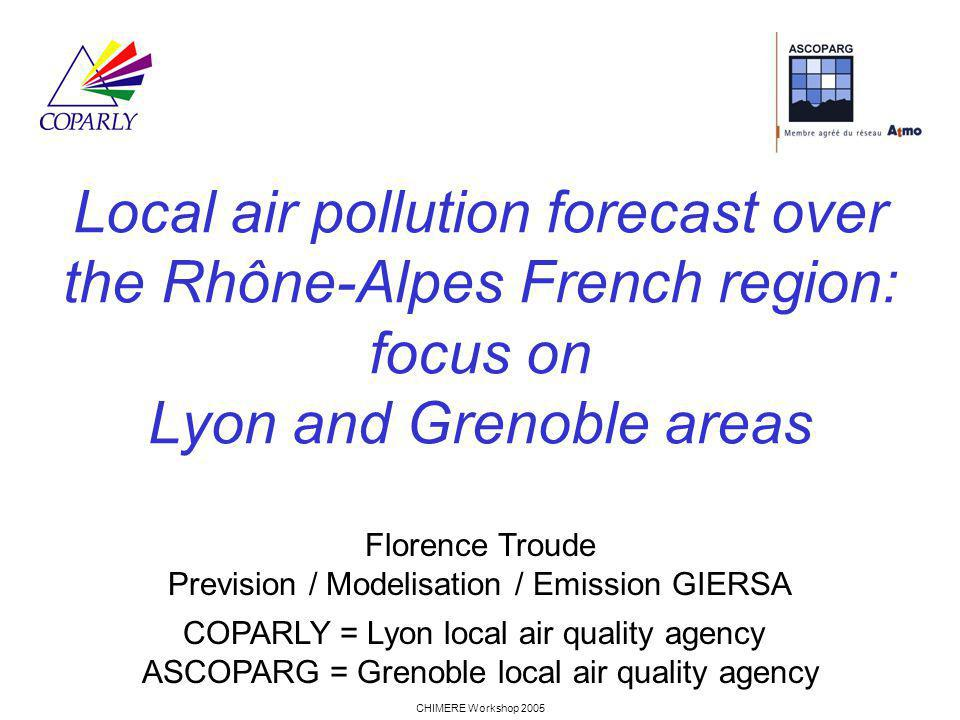 CHIMERE Workshop 2005 Local air pollution forecast over the Rhône-Alpes French region: focus on Lyon and Grenoble areas Florence Troude Prevision / Modelisation / Emission GIERSA COPARLY = Lyon local air quality agency ASCOPARG = Grenoble local air quality agency