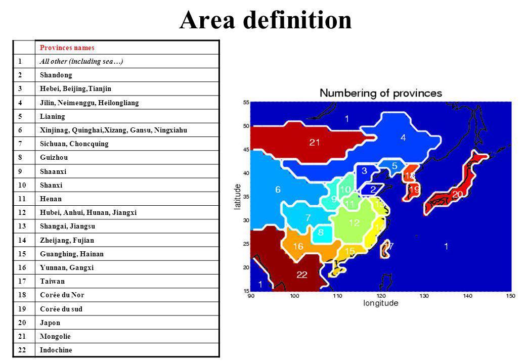 Area definition Provinces names 1All other (including sea…) 2Shandong 3Hebei, Beijing,Tianjin 4Jilin, Neimenggu, Heilongliang 5Lianing 6Xinjinag, Quinghai,Xizang, Gansu, Ningxiahu 7Sichuan, Choncquing 8Guizhou 9Shaanxi 10Shanxi 11Henan 12Hubei, Anhui, Hunan, Jiangxi 13Shangai, Jiangsu 14Zheijang, Fujian 15Guanghing, Hainan 16Yunnan, Gangxi 17Taiwan 18Corée du Nor 19Corée du sud 20Japon 21Mongolie 22Indochine