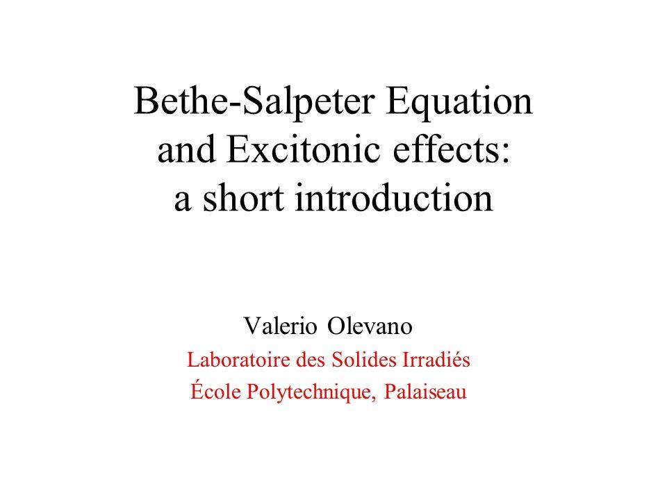 Bethe-Salpeter Equation and Excitonic effects: a short introduction Valerio Olevano Laboratoire des Solides Irradiés École Polytechnique, Palaiseau