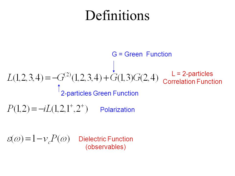 Definitions L = 2-particles Correlation Function Polarization Dielectric Function (observables) G = Green Function 2-particles Green Function