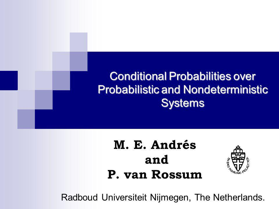 Conditional Probabilities over Probabilistic and Nondeterministic Systems M. E. Andrés and P. van Rossum Radboud Universiteit Nijmegen, The Netherland