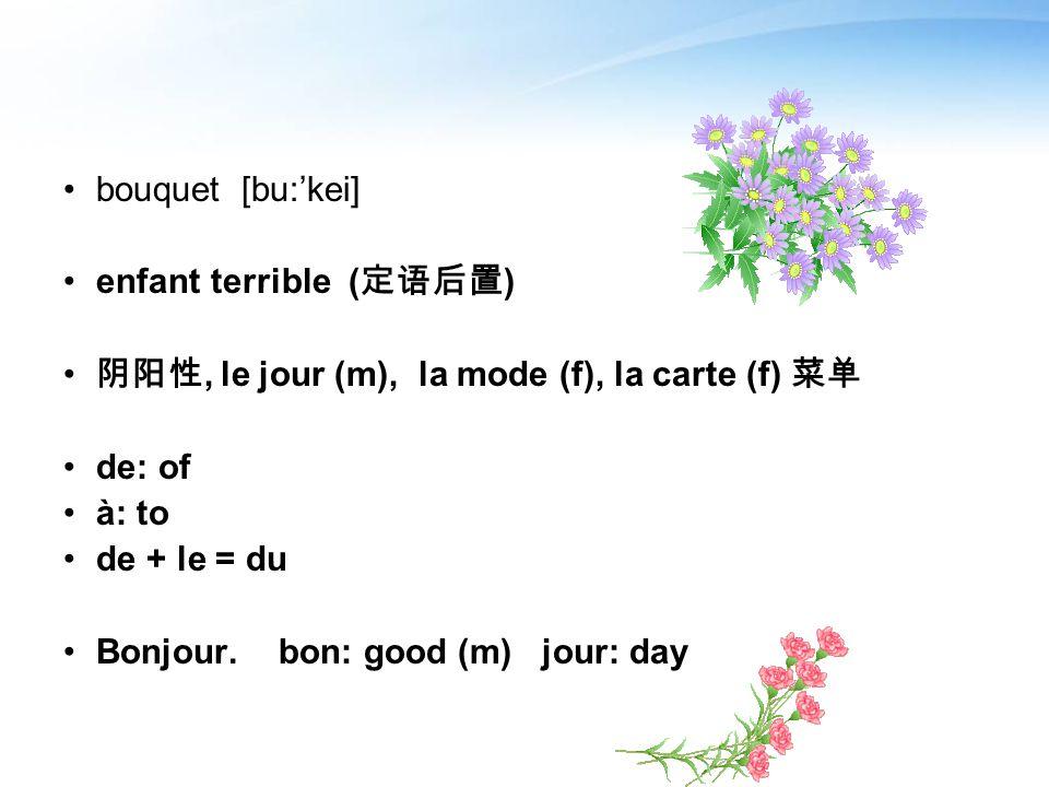 bouquet [bu:kei] enfant terrible ( ), le jour (m), la mode (f), la carte (f) de: of à: to de + le = du Bonjour. bon: good (m) jour: day