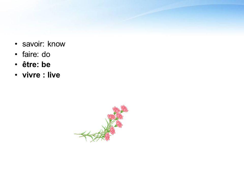 savoir: know faire: do être: be vivre : live