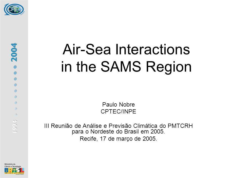 Air-Sea Interactions in the SAMS Region Paulo Nobre CPTEC/INPE III Reunião de Análise e Previsão Climática do PMTCRH para o Nordeste do Brasil em 2005.