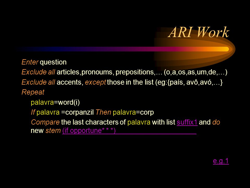 ARI Work Enter question Exclude all articles,pronoums, prepositions,… (o,a,os,as,um,de,…) Exclude all accents, except those in the list (eg:{país, avô,avó,…} Repeat palavra=word(i) If palavra =corpanzil Then palavra=corp Compare the last characters of palavra with list suffix1 and do new stem (if opportune* * *)suffix1(if opportune* * *) e.g.1