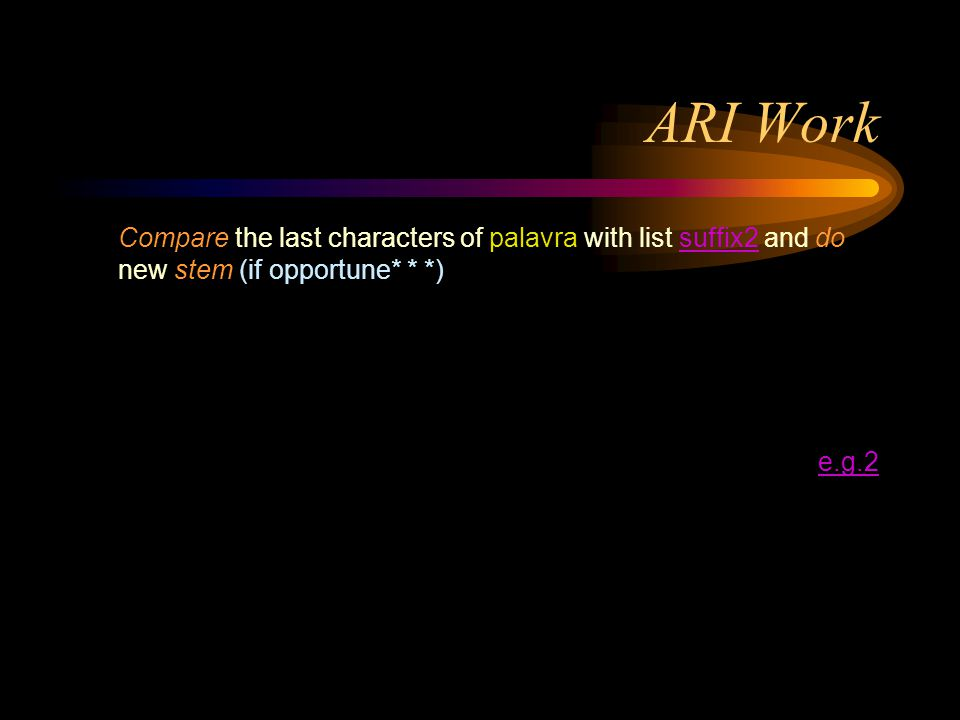 ARI Work Compare the last characters of palavra with list suffix2 and do new stem (if opportune* * *)suffix2 e.g.2