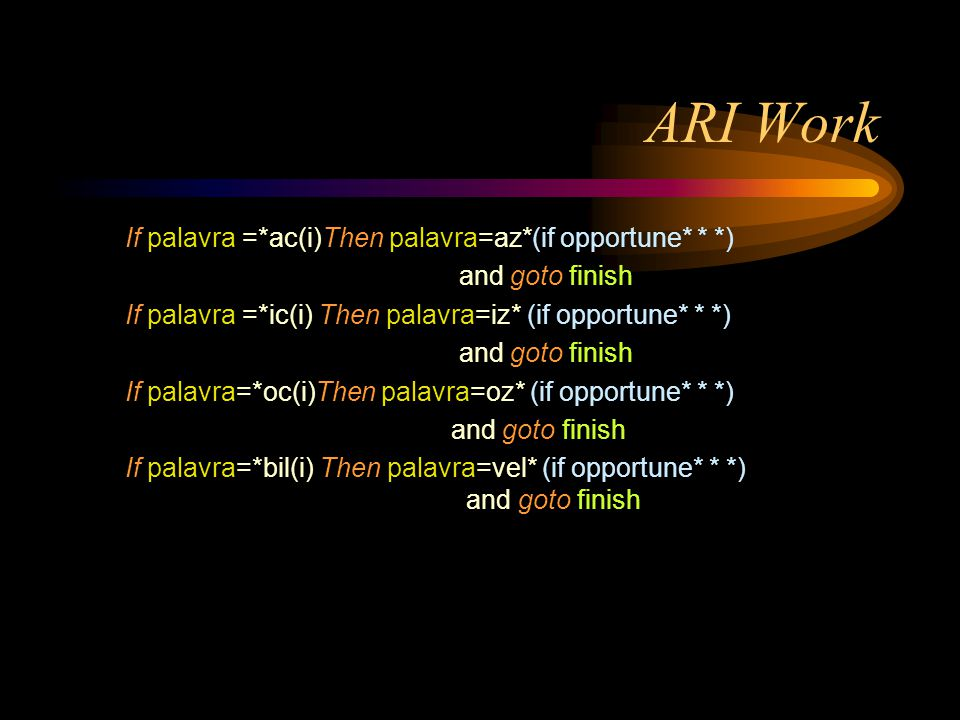 ARI Work If palavra =*ac(i)Then palavra=az*(if opportune* * *) and goto finish If palavra =*ic(i) Then palavra=iz* (if opportune* * *) and goto finish If palavra=*oc(i)Then palavra=oz* (if opportune* * *) and goto finish If palavra=*bil(i) Then palavra=vel* (if opportune* * *) and goto finish