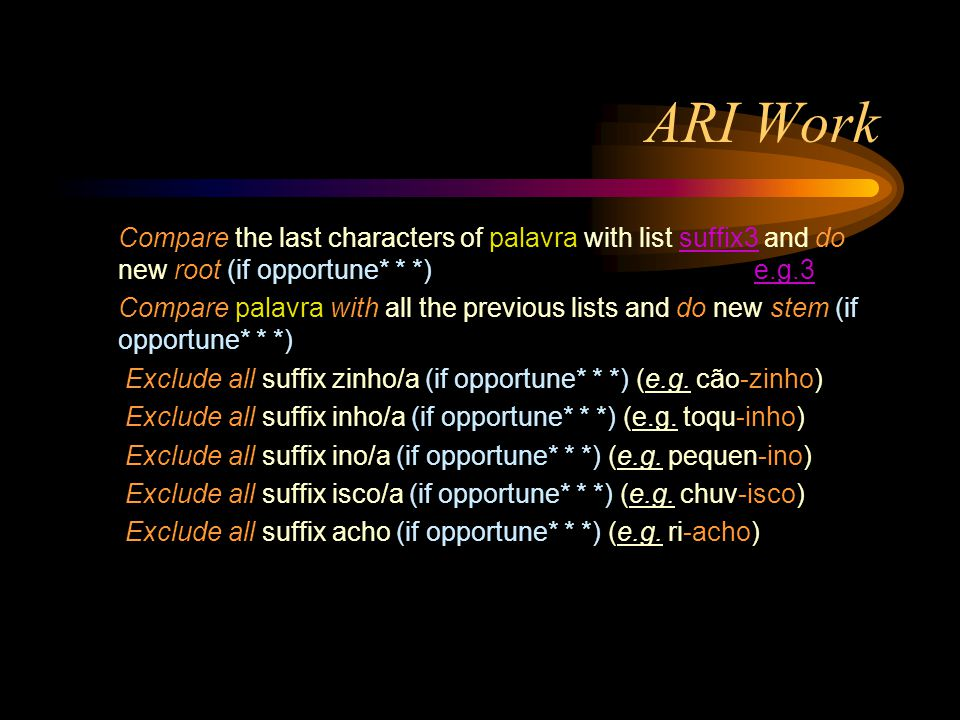 ARI Work Compare the last characters of palavra with list suffix3 and do new root (if opportune* * *) e.g.3suffix3e.g.3 Compare palavra with all the previous lists and do new stem (if opportune* * *) Exclude all suffix zinho/a (if opportune* * *) (e.g.