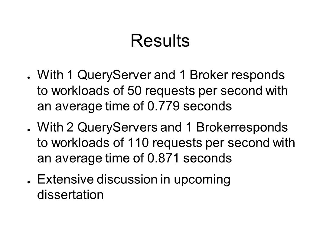 Results With 1 QueryServer and 1 Broker responds to workloads of 50 requests per second with an average time of 0.779 seconds With 2 QueryServers and 1 Brokerresponds to workloads of 110 requests per second with an average time of 0.871 seconds Extensive discussion in upcoming dissertation