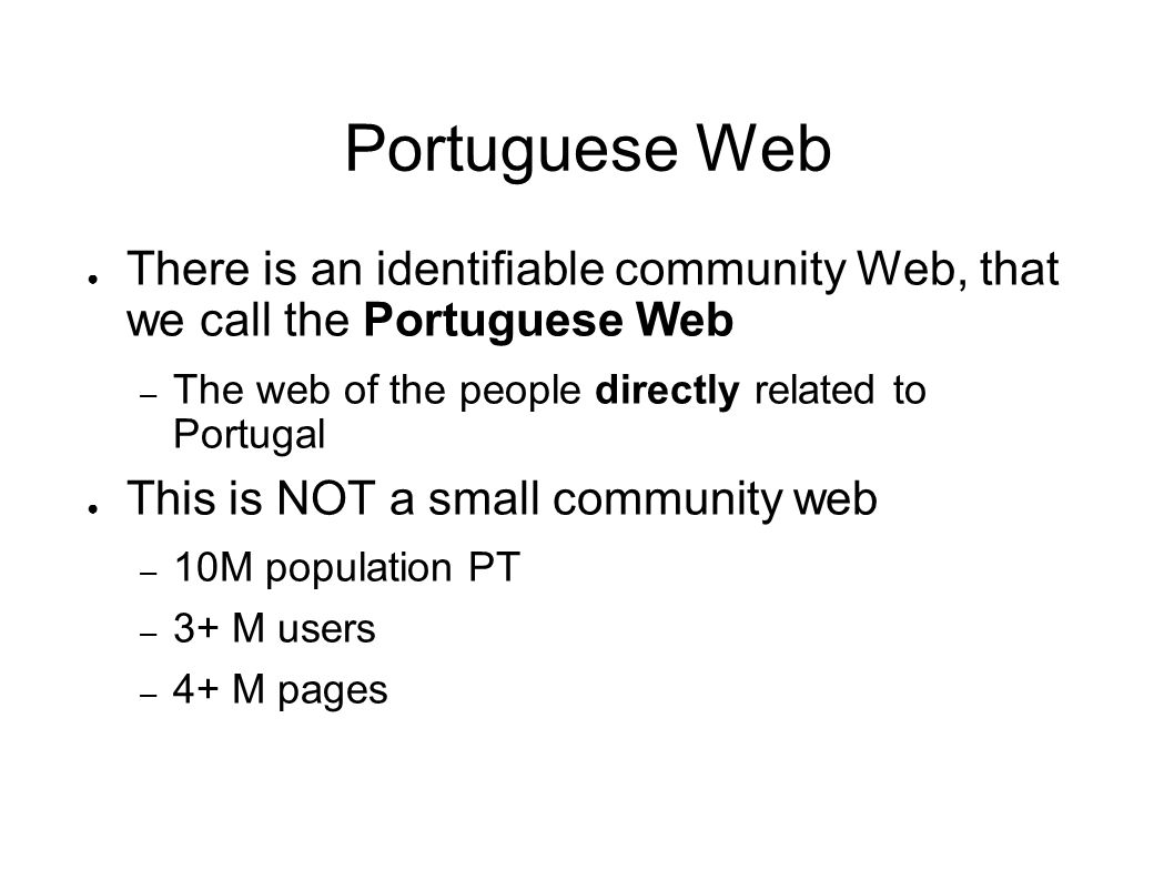 Portuguese Web There is an identifiable community Web, that we call the Portuguese Web – The web of the people directly related to Portugal This is NOT a small community web – 10M population PT – 3+ M users – 4+ M pages
