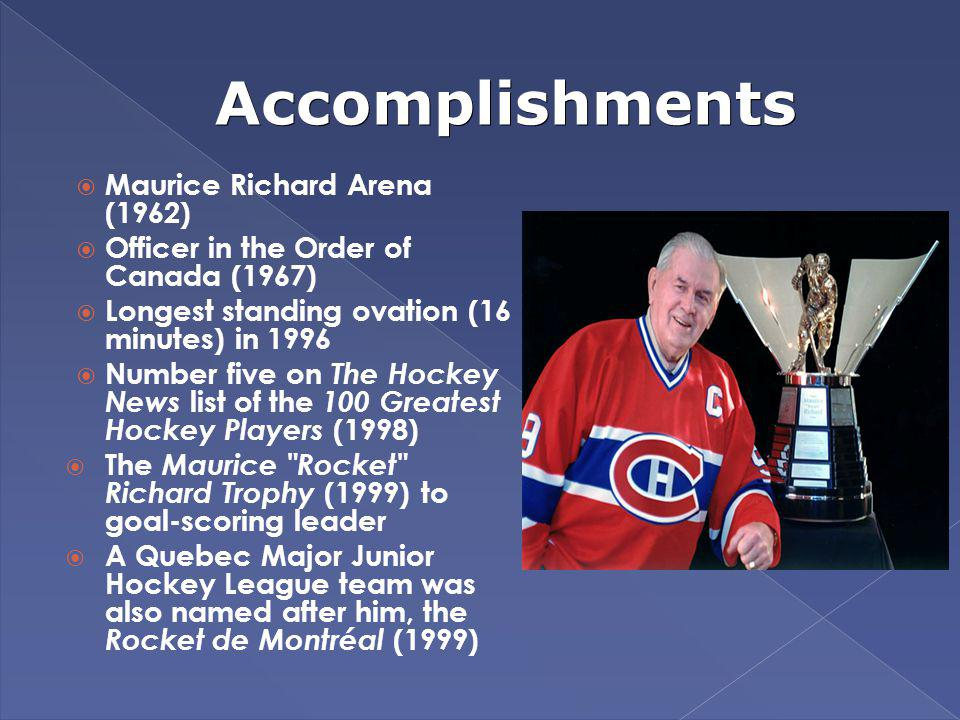 Accomplishments Maurice Richard Arena (1962) Officer in the Order of Canada (1967) Longest standing ovation (16 minutes) in 1996 Number five on The Ho