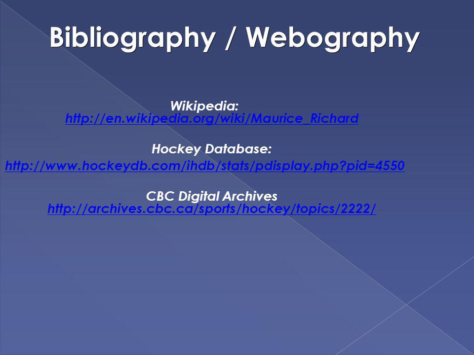 Bibliography / Webography Wikipedia: http://en.wikipedia.org/wiki/Maurice_Richard http://en.wikipedia.org/wiki/Maurice_Richard Hockey Database: http://www.hockeydb.com/ihdb/stats/pdisplay.php?pid=4550 CBC Digital Archives http://archives.cbc.ca/sports/hockey/topics/2222/ http://archives.cbc.ca/sports/hockey/topics/2222/