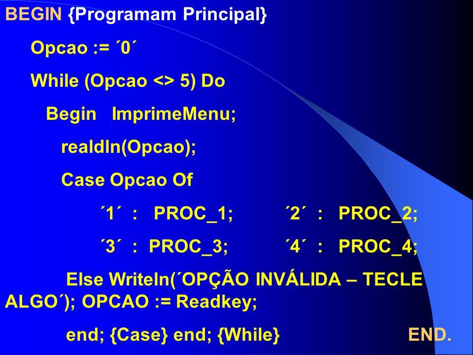 BEGIN {Programam Principal} Opcao := ´0´ While (Opcao <> 5) Do Begin ImprimeMenu; realdln(Opcao); Case Opcao Of ´1´ : PROC_1; ´2´ : PROC_2; ´3´ : PROC