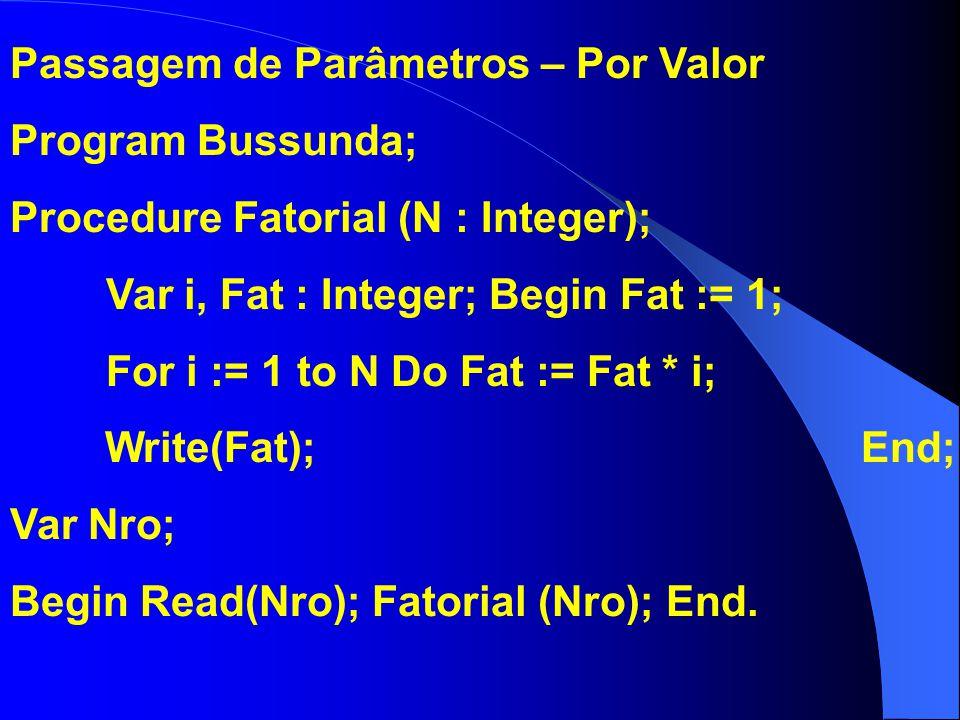 Passagem de Parâmetros – Por Valor Program Bussunda; Procedure Fatorial (N : Integer); Var i, Fat : Integer; Begin Fat := 1; For i := 1 to N Do Fat :=