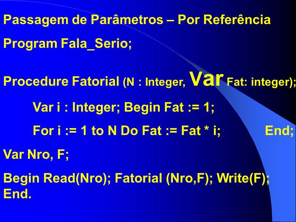 Passagem de Parâmetros – Por Referência Program Fala_Serio; Procedure Fatorial (N : Integer, V ar Fat: integer); Var i : Integer; Begin Fat := 1; For i := 1 to N Do Fat := Fat * i; End; Var Nro, F; Begin Read(Nro); Fatorial (Nro,F); Write(F); End.