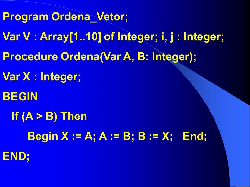 Program Ordena_Vetor; Var V : Array[1..10] of Integer; i, j : Integer; Procedure Ordena(Var A, B: Integer); Var X : Integer; BEGIN If (A > B) Then Beg