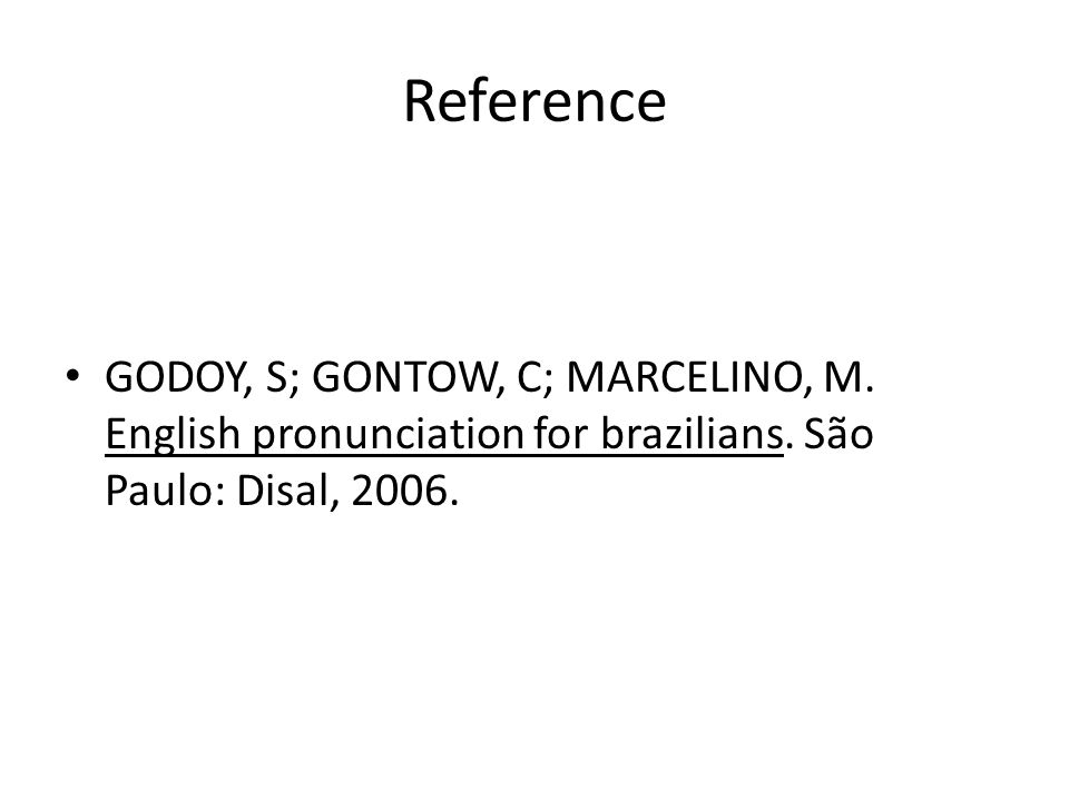 Reference GODOY, S; GONTOW, C; MARCELINO, M. English pronunciation for brazilians.