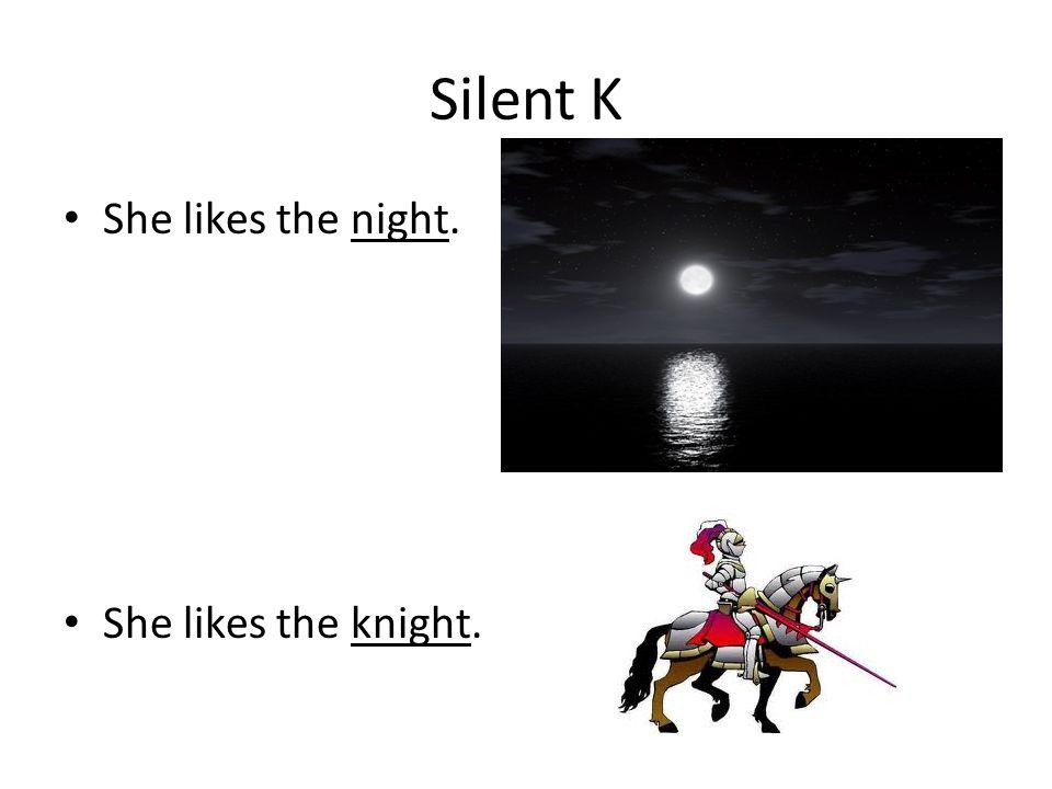 Silent K She likes the night. She likes the knight.