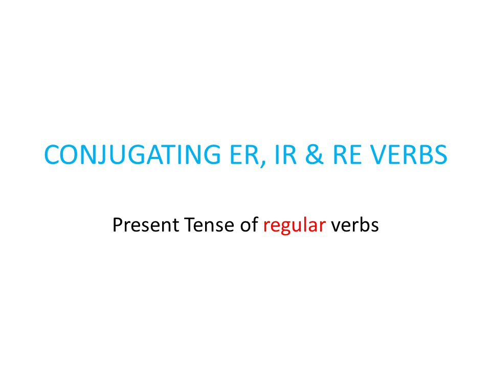 CONJUGATING ER, IR & RE VERBS Present Tense of regular verbs