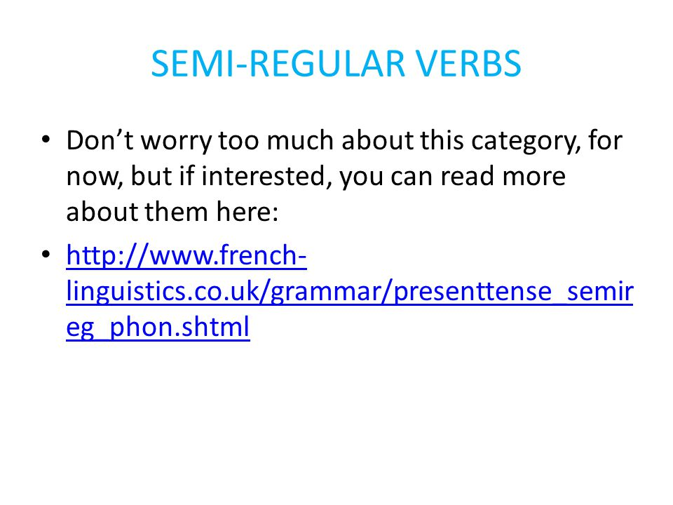 SEMI-REGULAR VERBS Dont worry too much about this category, for now, but if interested, you can read more about them here: http://www.french- linguistics.co.uk/grammar/presenttense_semir eg_phon.shtml http://www.french- linguistics.co.uk/grammar/presenttense_semir eg_phon.shtml