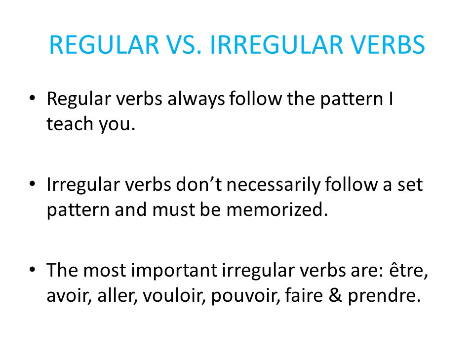 REGULAR VS.IRREGULAR VERBS Regular verbs always follow the pattern I teach you.