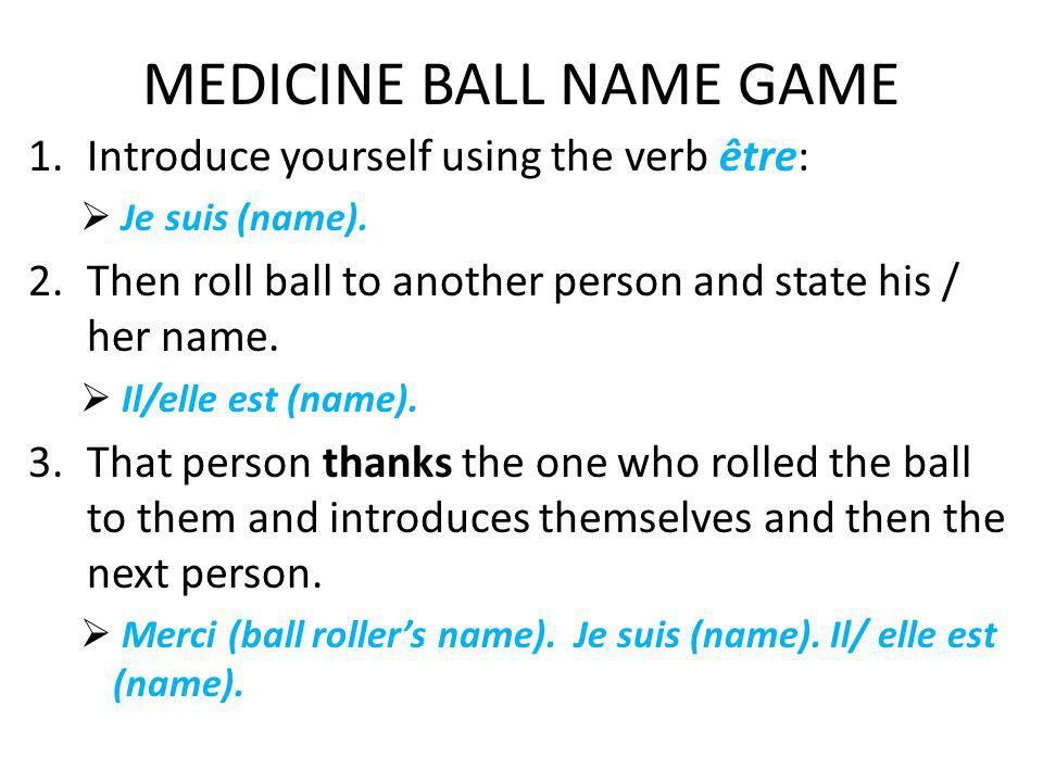 MEDICINE BALL NAME GAME 1.Introduce yourself using the verb être: Je suis (name). 2.Then roll ball to another person and state his / her name. Il/elle