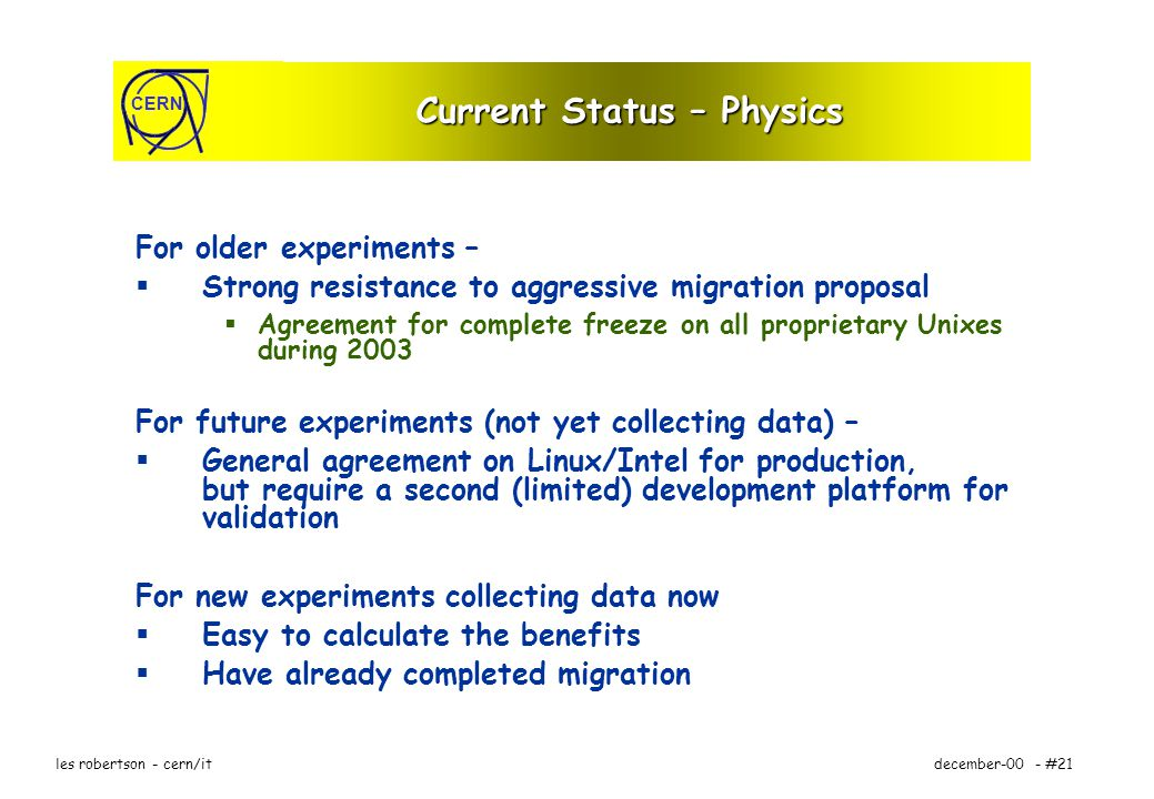 CERN december-00 - #21les robertson - cern/it Current Status – Physics For older experiments – Strong resistance to aggressive migration proposal Agreement for complete freeze on all proprietary Unixes during 2003 For future experiments (not yet collecting data) – General agreement on Linux/Intel for production, but require a second (limited) development platform for validation For new experiments collecting data now Easy to calculate the benefits Have already completed migration