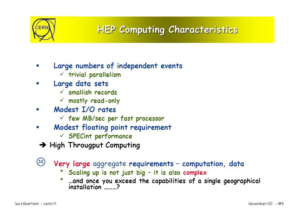 CERN december-00 - #9les robertson - cern/it HEP Computing Characteristics Large numbers of independent events trivial parallelism Large data sets smallish records mostly read-only Modest I/O rates few MB/sec per fast processor Modest floating point requirement SPECint performance High Througput Computing Very large aggregate requirements – computation, data Scaling up is not just big – it is also complex …and once you exceed the capabilities of a single geographical installation ………?