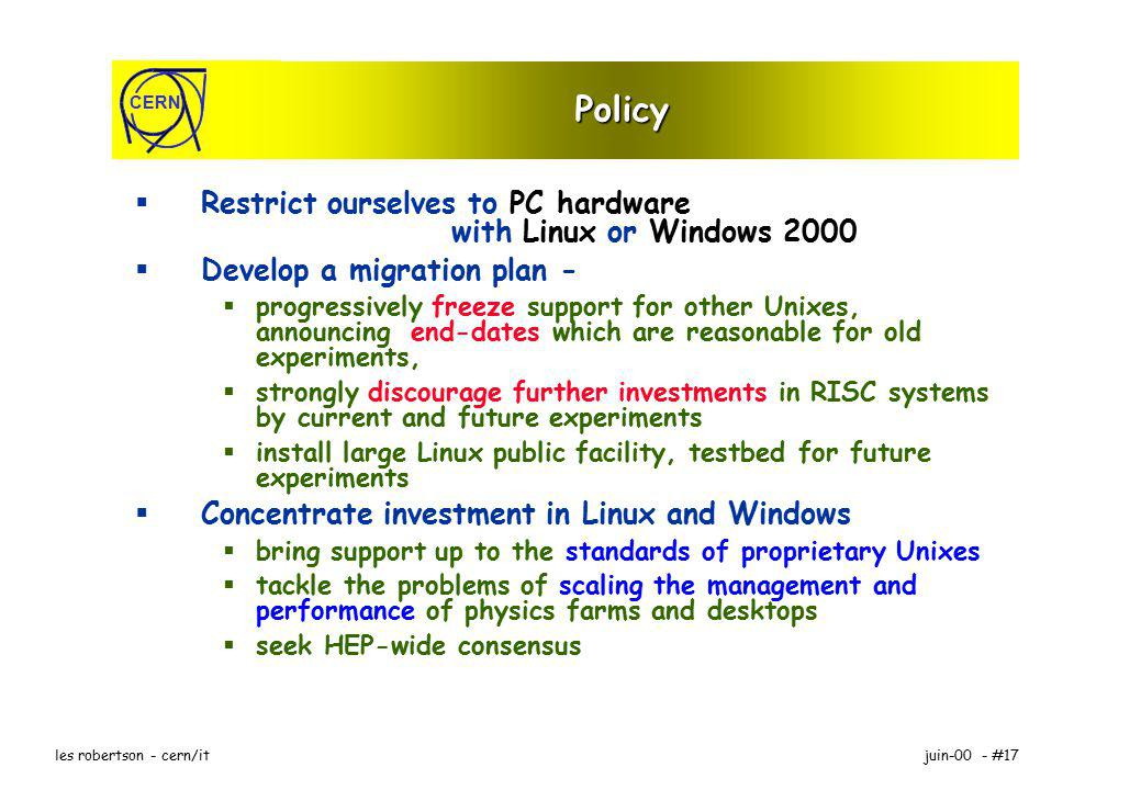CERN juin-00 - #17les robertson - cern/it Policy Restrict ourselves to PC hardware with Linux or Windows 2000 Develop a migration plan - progressively freeze support for other Unixes, announcing end-dates which are reasonable for old experiments, strongly discourage further investments in RISC systems by current and future experiments install large Linux public facility, testbed for future experiments Concentrate investment in Linux and Windows bring support up to the standards of proprietary Unixes tackle the problems of scaling the management and performance of physics farms and desktops seek HEP-wide consensus