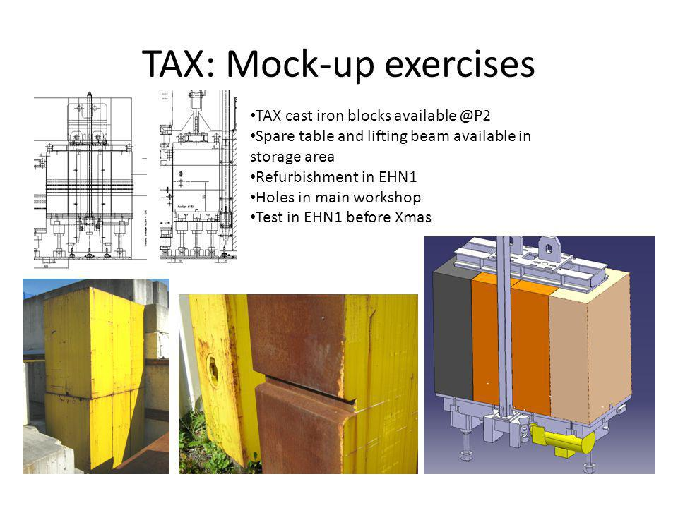TAX: Mock-up exercises TAX cast iron blocks available @P2 Spare table and lifting beam available in storage area Refurbishment in EHN1 Holes in main workshop Test in EHN1 before Xmas