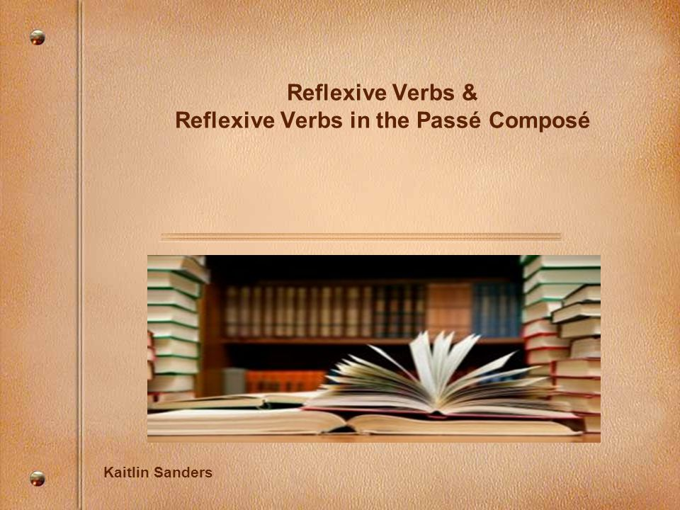 Reflexive Verbs & Reflexive Verbs in the Passé Composé Kaitlin Sanders