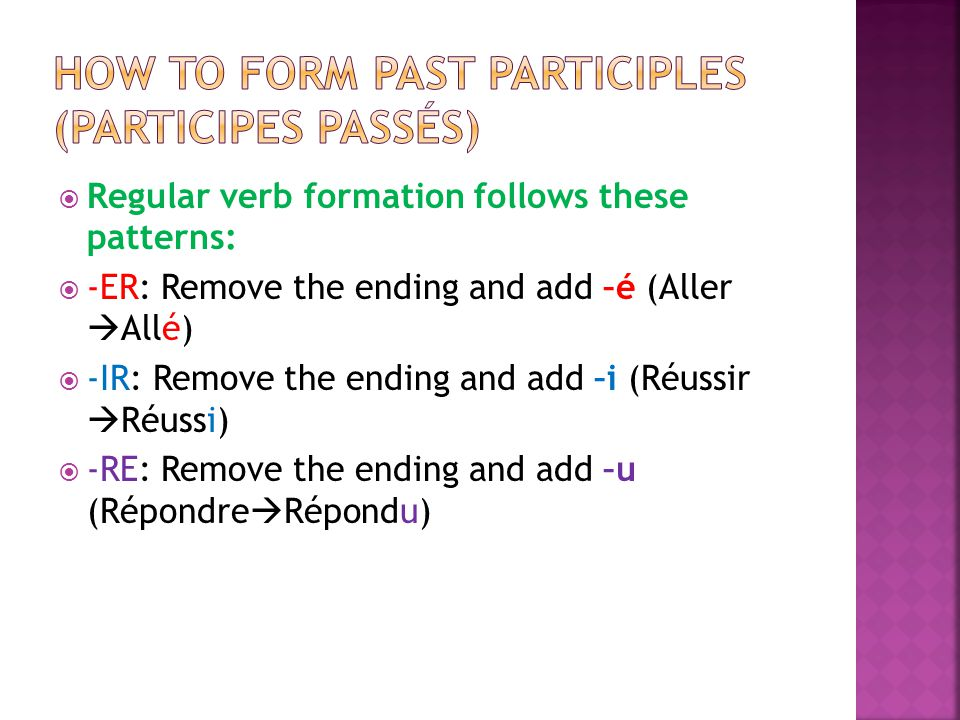 Regular verb formation follows these patterns: -ER: Remove the ending and add –é (Aller Allé) -IR: Remove the ending and add –i (Réussir Réussi) -RE: Remove the ending and add –u (Répondre Répondu)