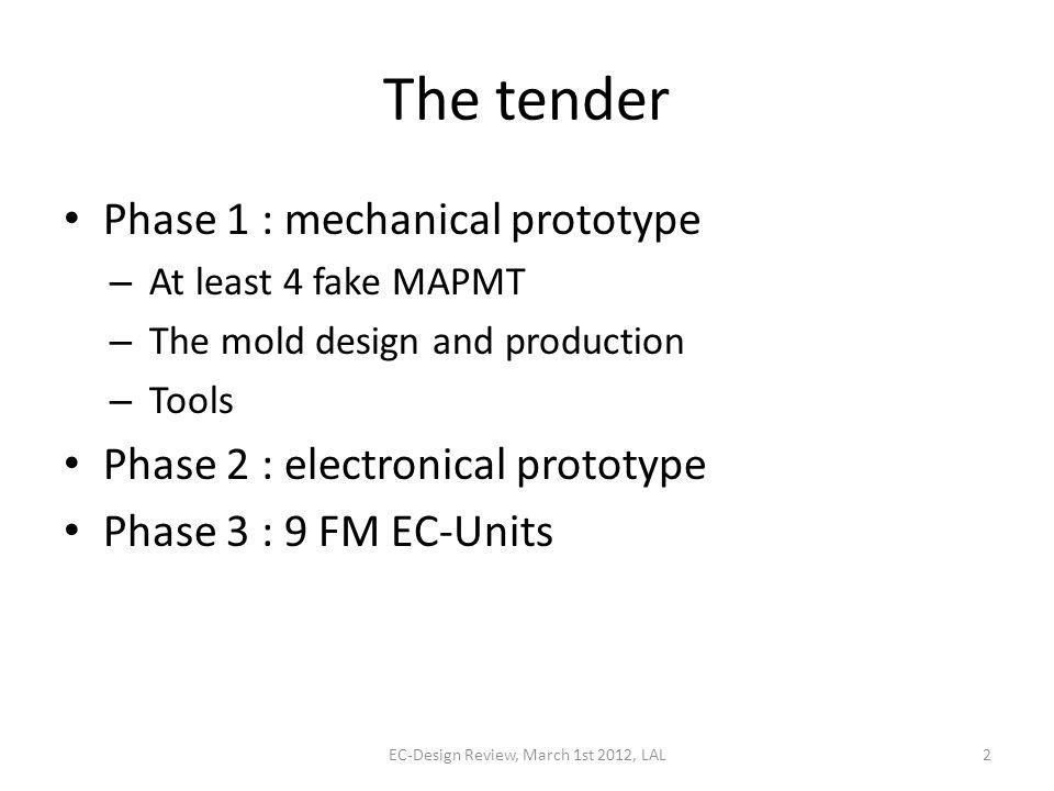The tender Phase 1 : mechanical prototype – At least 4 fake MAPMT – The mold design and production – Tools Phase 2 : electronical prototype Phase 3 : 9 FM EC-Units EC-Design Review, March 1st 2012, LAL2