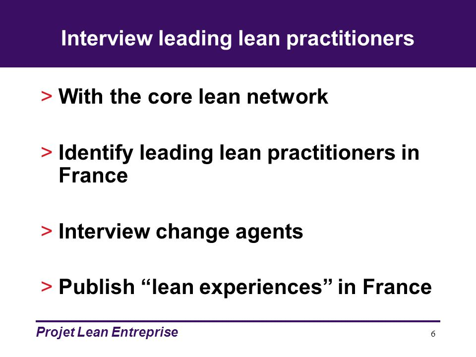 Projet Lean Entreprise 6 Interview leading lean practitioners >With the core lean network >Identify leading lean practitioners in France >Interview change agents >Publish lean experiences in France