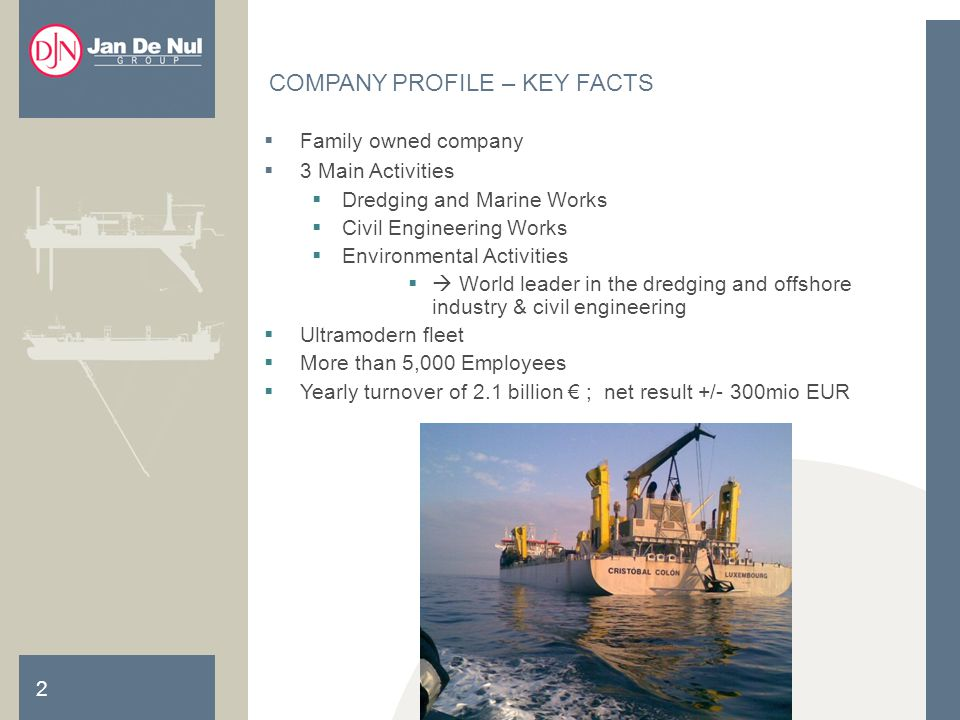 2 Family owned company 3 Main Activities Dredging and Marine Works Civil Engineering Works Environmental Activities World leader in the dredging and offshore industry & civil engineering Ultramodern fleet More than 5,000 Employees Yearly turnover of 2.1 billion ; net result +/- 300mio EUR COMPANY PROFILE – KEY FACTS