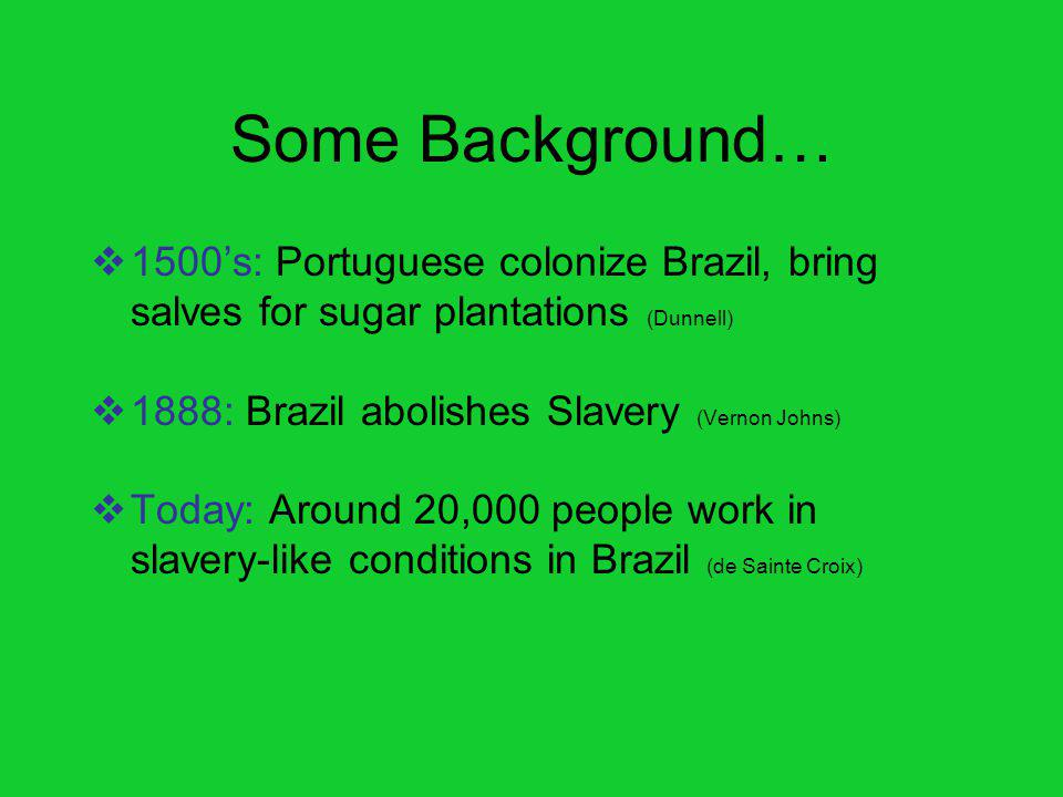 Some Background… 1500s: Portuguese colonize Brazil, bring salves for sugar plantations (Dunnell) 1888: Brazil abolishes Slavery (Vernon Johns) Today: Around 20,000 people work in slavery-like conditions in Brazil (de Sainte Croix)