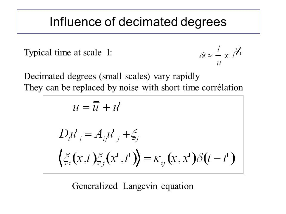 Influence of decimated degrees Typical time at scale l: Decimated degrees (small scales) vary rapidly They can be replaced by noise with short time corrélation Generalized Langevin equation