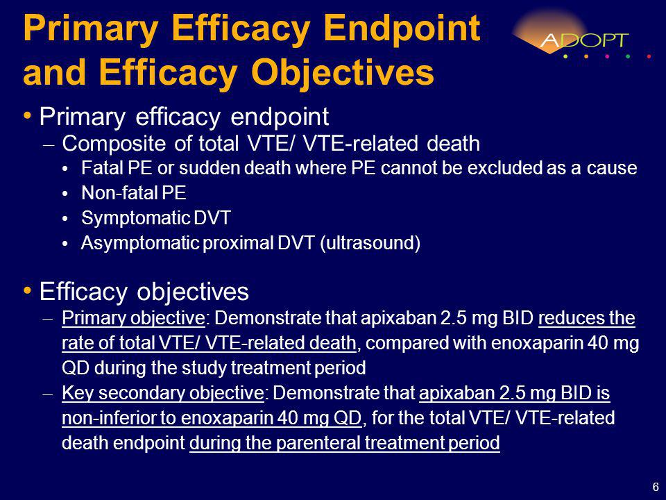 Primary Efficacy Endpoint and Efficacy Objectives Primary efficacy endpoint – Composite of total VTE/ VTE-related death Fatal PE or sudden death where PE cannot be excluded as a cause Non-fatal PE Symptomatic DVT Asymptomatic proximal DVT (ultrasound) Efficacy objectives – Primary objective: Demonstrate that apixaban 2.5 mg BID reduces the rate of total VTE/ VTE-related death, compared with enoxaparin 40 mg QD during the study treatment period – Key secondary objective: Demonstrate that apixaban 2.5 mg BID is non-inferior to enoxaparin 40 mg QD, for the total VTE/ VTE-related death endpoint during the parenteral treatment period 6
