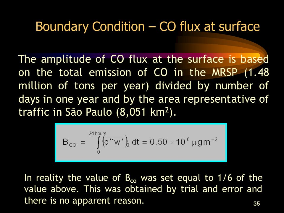 35 Boundary Condition – CO flux at surface The amplitude of CO flux at the surface is based on the total emission of CO in the MRSP (1.48 million of tons per year) divided by number of days in one year and by the area representative of traffic in São Paulo (8,051 km 2 ).